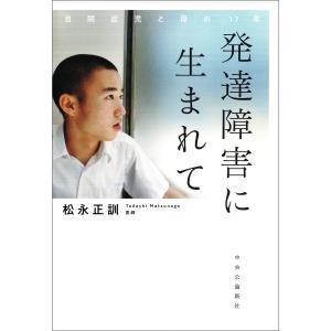 発達障害に生まれて 自閉症児と母の17年 電子書籍版 / 松永正訓 著