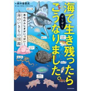 海でギリギリ生き残ったらこうなりました。 進化のふしぎがいっぱい!海のいきもの図鑑 電子書籍版 / ...