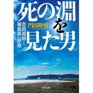 死の淵を見た男 吉田昌郎と福島第一原発 電子書籍版 / 著者:門田隆将