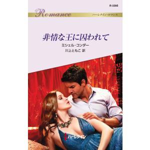 非情な王に囚われて 電子書籍版 / ミシェル・コンダー 翻訳:川上ともこ|ebookjapan