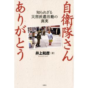 自衛隊さん ありがとう 〜知られざる災害派遣活動の真実〜 電子書籍版 / 井上和彦|ebookjapan