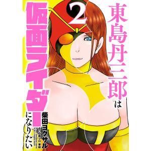 東島丹三郎は仮面ライダーになりたい (2) 電子書籍版 / 柴田ヨクサル|ebookjapan