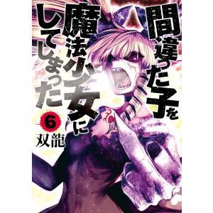 間違った子を魔法少女にしてしまった 6巻 電子書籍版 / 双龍|ebookjapan