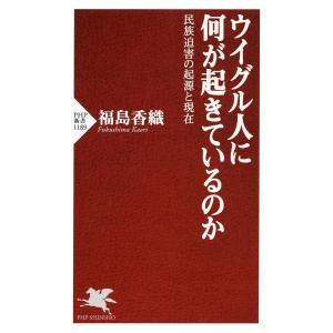 ウイグル人に何が起きているのか 民族迫害の起源と現在 電子書籍版 / 著:福島香織 ebookjapan