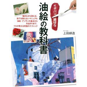 イチバン親切な油絵の教科書 電子書籍版 / 著:上田耕造|ebookjapan