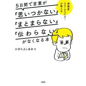 博報堂スピーチライターが教える 5日間で言葉が「思いつかない」「まとまらない」「伝わらない」がなくなる本(大和出版) 電子書籍版|ebookjapan
