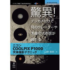 驚異!デジカメだけで月のクレーターや木星の大赤斑が撮れる ニコンCOOLPIX P1000天体撮影テクニック 電子書籍版 / 山野泰照|ebookjapan