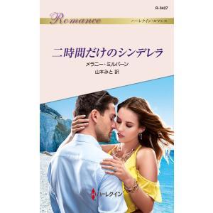 二時間だけのシンデレラ 電子書籍版 / メラニー・ミルバーン 翻訳:山本みと|ebookjapan