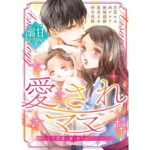 ベリーズ文庫 溺甘アンソロジー 3 愛されママ 電子書籍版|ebookjapan