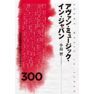 アヴァン・ミュージック・イン・ジャパン 日本の規格外音楽ディスクガイド300 電子書籍版 / 著:小島智|ebookjapan
