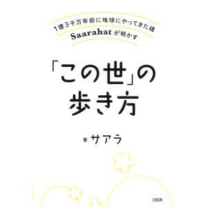 1億3千万年前に地球にやってきた魂Saarahatが明かす 「この世」の歩き方(大和出版) 電子書籍版 / 著:サアラ|ebookjapan