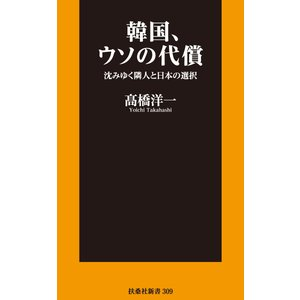 韓国、ウソの代償 沈みゆく隣人と日本の選択 電子書籍版 / 高橋洋一