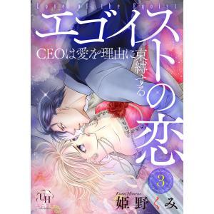 エゴイストの恋〜CEOは愛を理由に束縛する〜【分冊版】3話 電子書籍版 / 姫野くみ ebookjapan