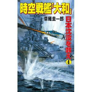 時空戦艦「大和」日本沈没を救え(4) 電子書籍版 / 草薙圭一郎|ebookjapan