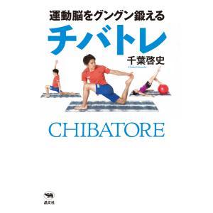 運動脳をグングン鍛えるチバトレ 電子書籍版 / 著:千葉啓史|ebookjapan