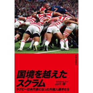国境を越えたスクラム ラグビー日本代表になった外国人選手たち 電子書籍版 / 山川徹 著