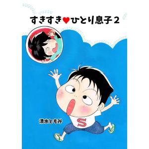 すきすき・ひとり息子(2) 電子書籍版 / 著:清水ともみ ebookjapan