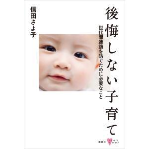 後悔しない子育て 世代間連鎖を防ぐために必要なこと 電子書籍版 / 信田さよ子|ebookjapan