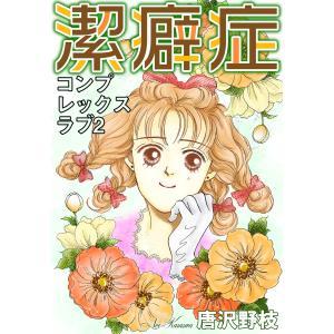 コンプレックスラブ (2)潔癖症 電子書籍版 / 唐沢野枝|ebookjapan