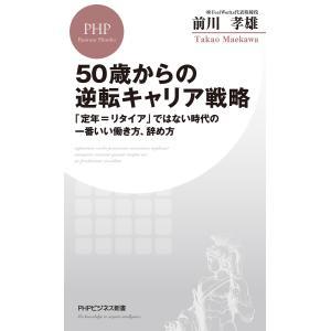 50歳からの逆転キャリア戦略 「定年=リタイア」ではない時代の一番いい働き方、辞め方 電子書籍版 / 著:前川孝雄|ebookjapan