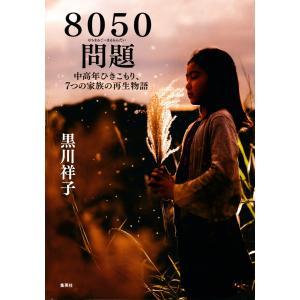 【初回50%OFFクーポン】8050問題 中高年ひきこもり、7つの家族の再生物語 電子書籍版 / 黒川祥子 ebookjapan