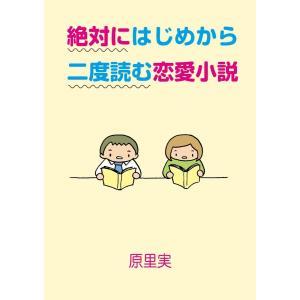 絶対にはじめから二度読む恋愛小説 電子書籍版 / 著:原里実|ebookjapan