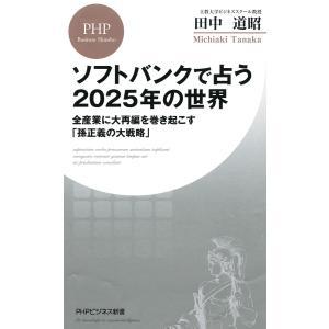 ソフトバンクで占う2025年の世界 全産業に大再編を巻き起こす「孫正義の大戦略」 電子書籍版 / 著:田中道昭 ebookjapan