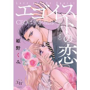 【初回50%OFFクーポン】エゴイストの恋〜CEOは愛を理由に束縛する〜 電子書籍版 / 姫野くみ|ebookjapan