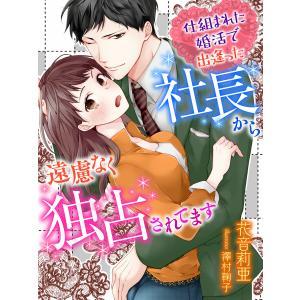 仕組まれた婚活で出逢った社長から遠慮なく独占されてます 電子書籍版 / 著:花音莉亜 画:澤村鞠子 ebookjapan