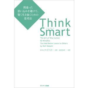 Think Smart 間違った思い込みを避けて、賢く生き抜くための思考法 電子書籍版 / 著:ロルフ・ドベリ 訳:安原実津|ebookjapan