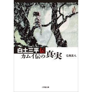 【初回50%OFFクーポン】白土三平 カムイ伝の真実 電子書籍版 / 毛利甚八|ebookjapan