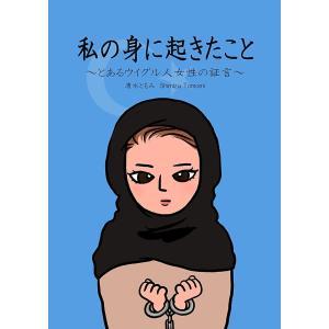 私の身に起きたこと 〜とあるウイグル人女性の証言〜 電子書籍版 / 著:清水ともみ