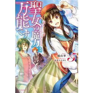 聖女の魔力は万能です 5 電子書籍版 / 著者:橘由華 イラスト:珠梨やすゆき|ebookjapan