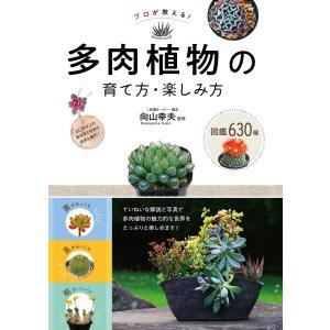 プロが教える! 多肉植物の育て方・楽しみ方 図鑑630種 電子書籍版 / 監修:向山幸夫|ebookjapan