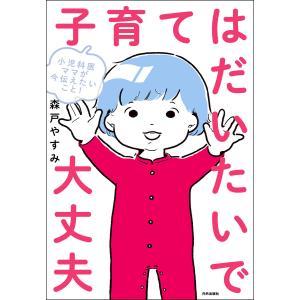 小児科医ママが今伝えたいこと! 子育てはだいたいで大丈夫 電子書籍版 / 著:森戸やすみ|ebookjapan