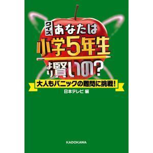 クイズ あなたは小学5年生より賢いの? 大人もパニックの難問に挑戦! 電子書籍版 / 編:日本テレビ放送網|ebookjapan