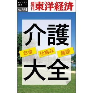 介護大全―週刊東洋経済eビジネス新書No.331 電子書籍版 / 編:週刊東洋経済編集部|ebookjapan