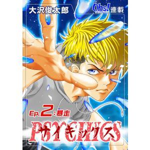サイキックス『オーズ連載』 Ep.2 暴走 電子書籍版 / 大沢俊太郎|ebookjapan