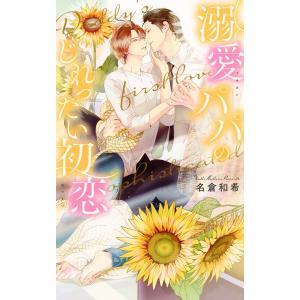 【電子限定おまけ付き】 溺愛パパのじれったい初恋 電子書籍版 / 名倉和希/兼守美行