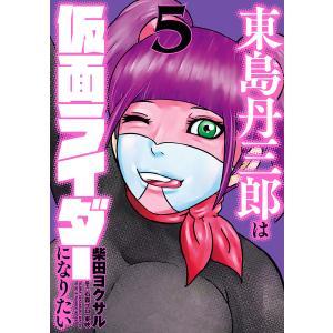 東島丹三郎は仮面ライダーになりたい (5) 電子書籍版 / 柴田ヨクサル|ebookjapan