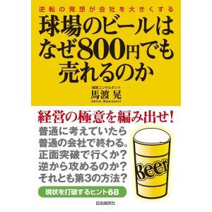 球場のビールはなぜ800円でも売れるのか―逆転の発想が会社を大きくする 電子書籍版 / 馬渡 晃|ebookjapan