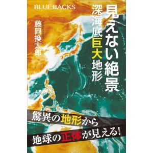 見えない絶景 深海底巨大地形 電子書籍版 / 藤岡換太郎