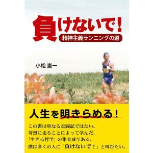 負けないで! 精神主義ランニングの道 電子書籍版 / 著:小松憲一|ebookjapan