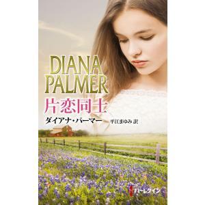 片恋同士 電子書籍版 / ダイアナ・パーマー 翻訳:平江まゆみ ebookjapan