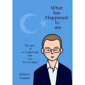 What has Happened to me 〜The story of an Uyghur man who now lives in Japan ebookjapan