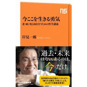今ここを生きる勇気 老・病・死と向き合うための哲学講義 電子書籍版 / 岸見一郎(著)|ebookjapan