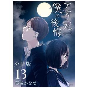 アオの死、僕の後悔 分冊版 (13) 電子書籍版 / 葛城かなで ebookjapan