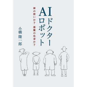 AIドクターロボット 神の使いか? 悪魔の化身か?(KKロングセラーズ) 電子書籍版 / 小橋隆一郎|ebookjapan
