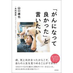 「がんになって良かった」と言いたい 電子書籍版 / 著:山口雄也 著:木内岳志|ebookjapan