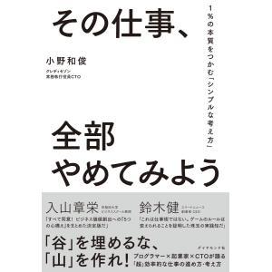 その仕事、全部やめてみよう―――1%の本質をつかむ「シンプルな考え方」 電子書籍版 / 著:小野和俊